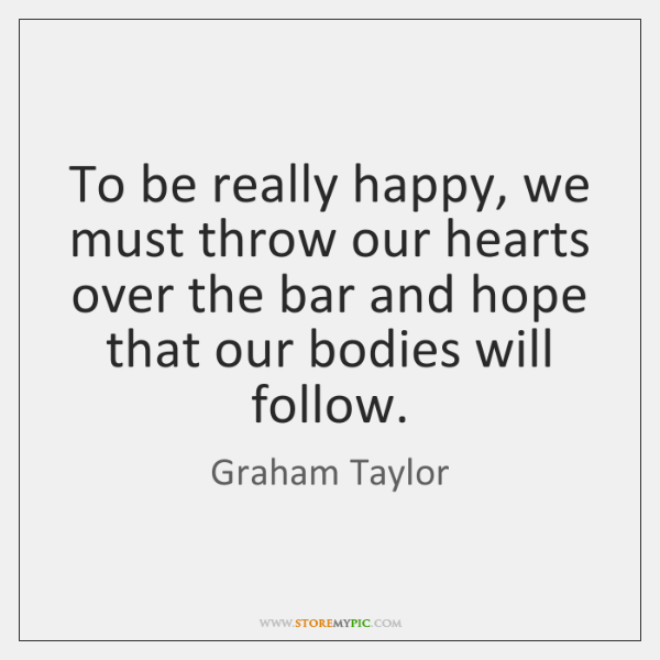 To be really happy, we must throw our hearts over the bar ...