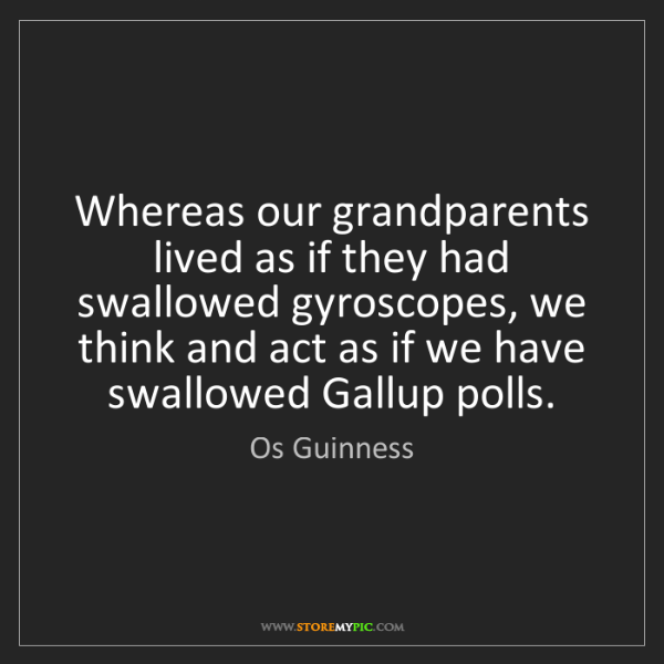 Os Guinness: Whereas our grandparents lived as if they had swallowed...