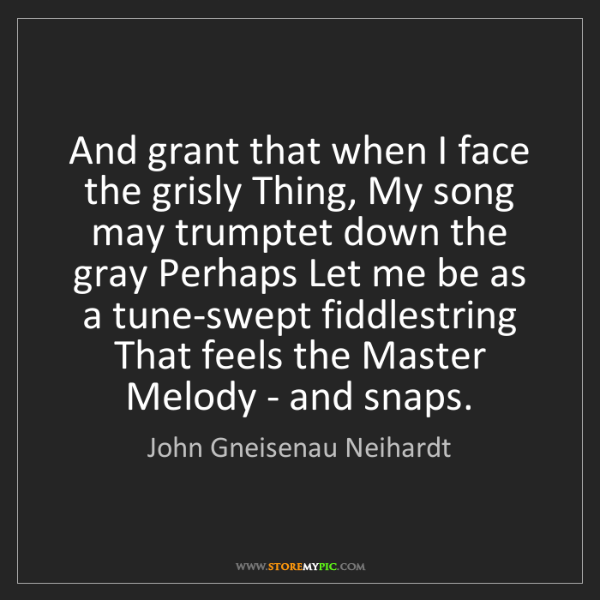 John Gneisenau Neihardt: And grant that when I face the grisly Thing, My song...