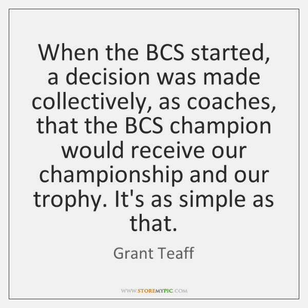 When the BCS started, a decision was made collectively, as coaches, that ...