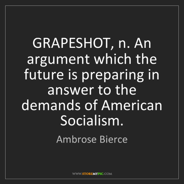 Ambrose Bierce: GRAPESHOT, n. An argument which the future is preparing...