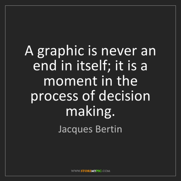 Jacques Bertin: A graphic is never an end in itself; it is a moment in...