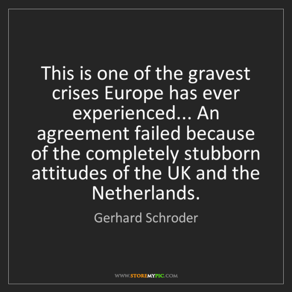 Gerhard Schroder: This is one of the gravest crises Europe has ever experienced......