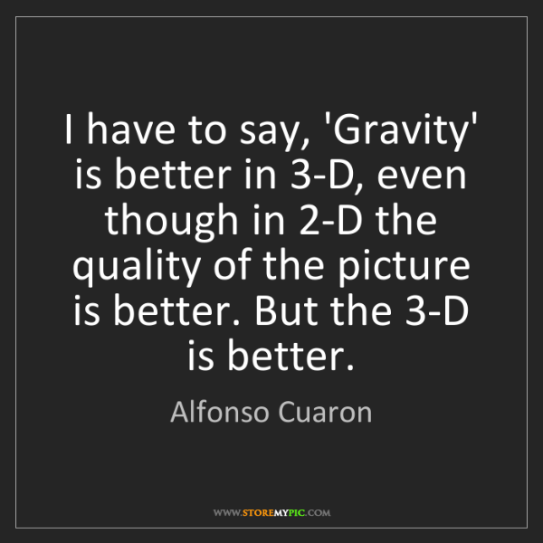 Alfonso Cuaron: I have to say, 'Gravity' is better in 3-D, even though...