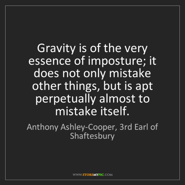 Anthony Ashley-Cooper, 3rd Earl of Shaftesbury: Gravity is of the very essence of imposture; it does
