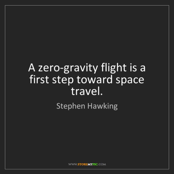 Stephen Hawking: A zero-gravity flight is a first step toward space travel.