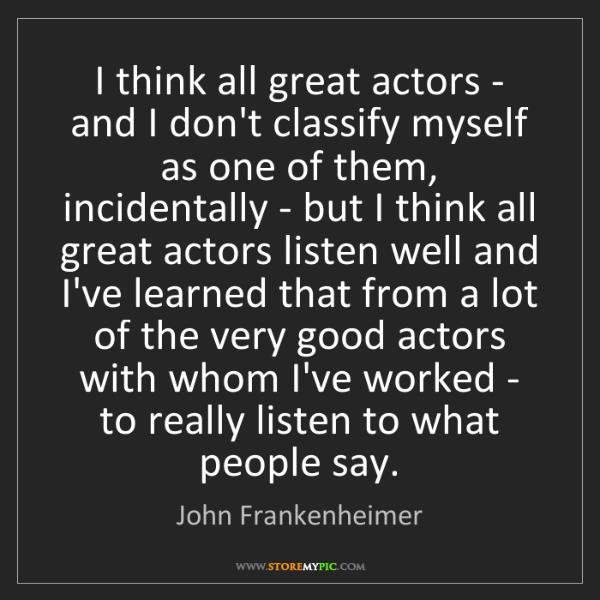 John Frankenheimer: I think all great actors - and I don't classify myself...