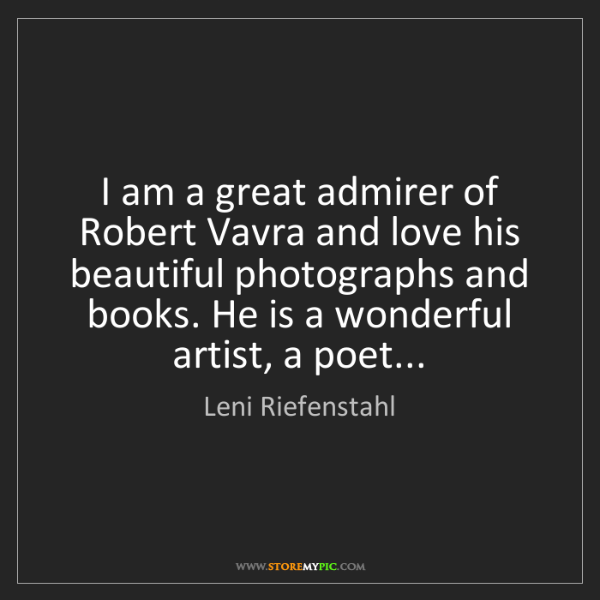Leni Riefenstahl: I am a great admirer of Robert Vavra and love his beautiful...