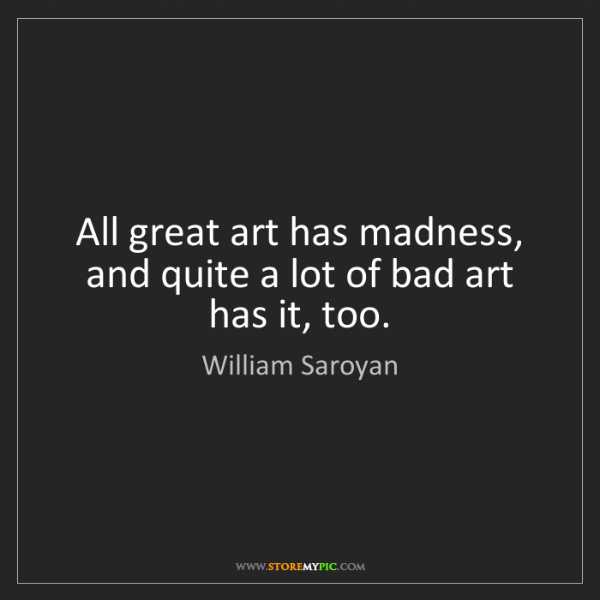 William Saroyan: All great art has madness, and quite a lot of bad art...