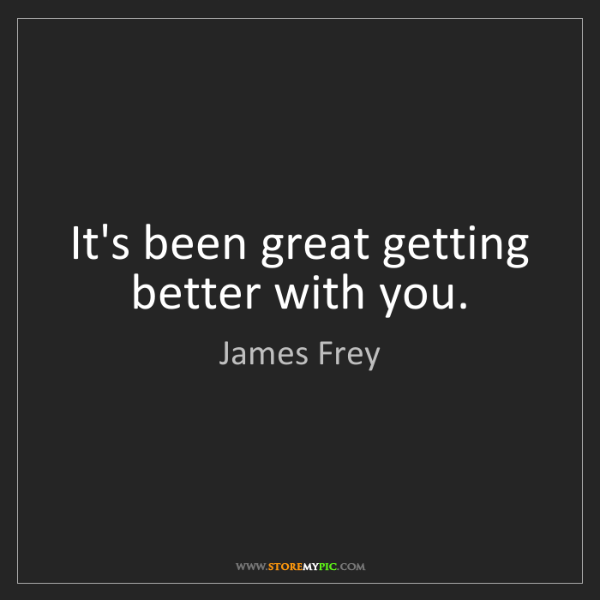 James Frey: It's been great getting better with you.