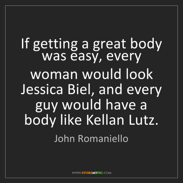 John Romaniello: If getting a great body was easy, every woman would look...