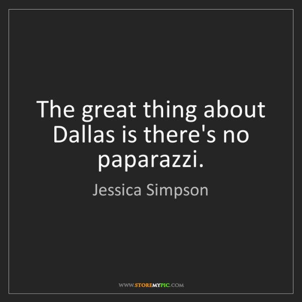 Jessica Simpson: The great thing about Dallas is there's no paparazzi.