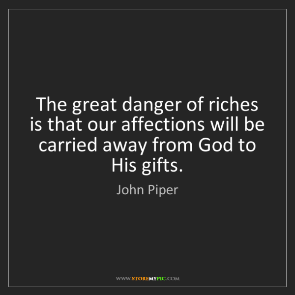 John Piper: The great danger of riches is that our affections will...
