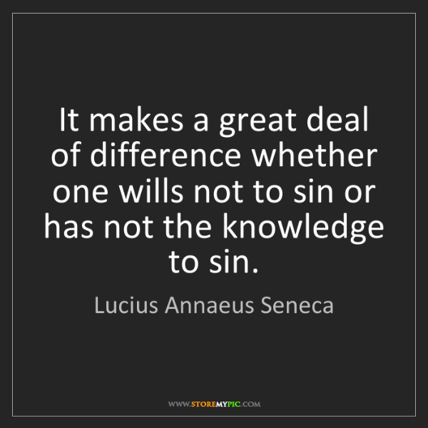 Lucius Annaeus Seneca: It makes a great deal of difference whether one wills...