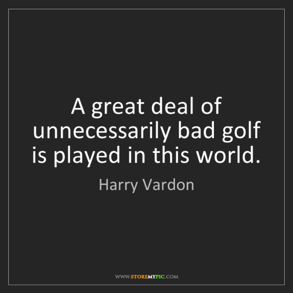 Harry Vardon: A great deal of unnecessarily bad golf is played in this...