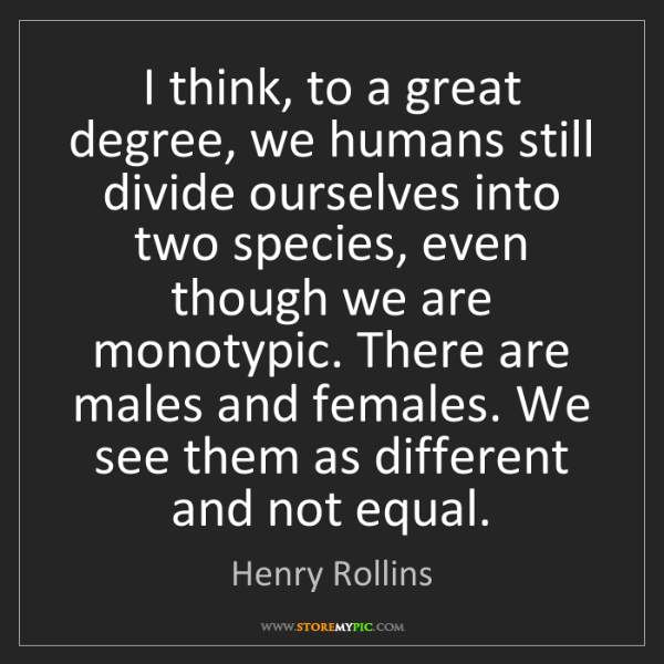 Henry Rollins: I think, to a great degree, we humans still divide ourselves...