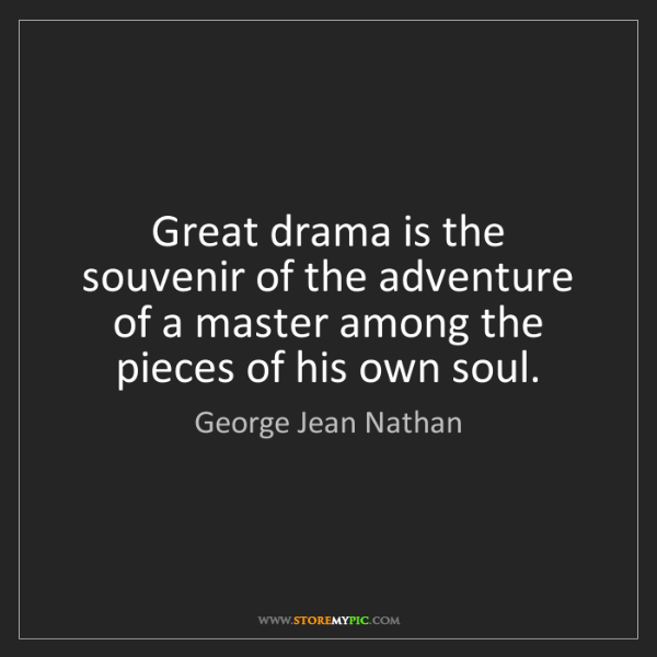 George Jean Nathan: Great drama is the souvenir of the adventure of a master...