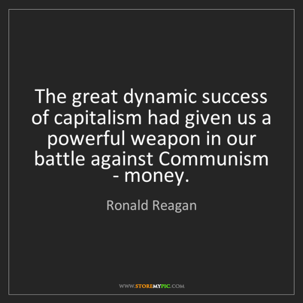Ronald Reagan: The great dynamic success of capitalism had given us...