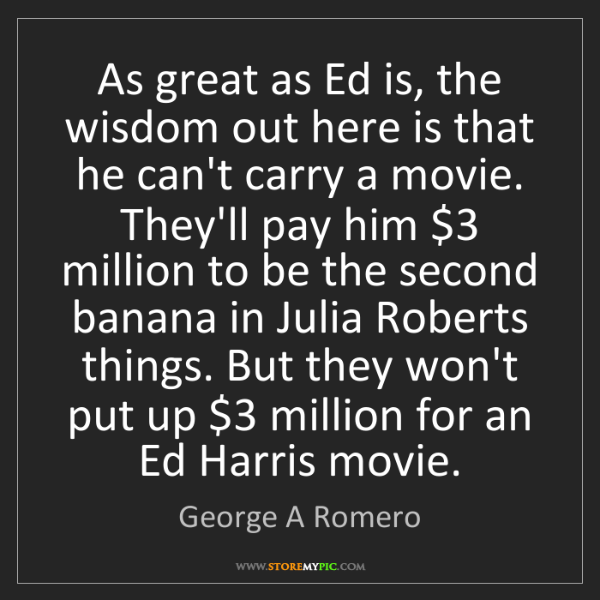 George A Romero: As great as Ed is, the wisdom out here is that he can't...