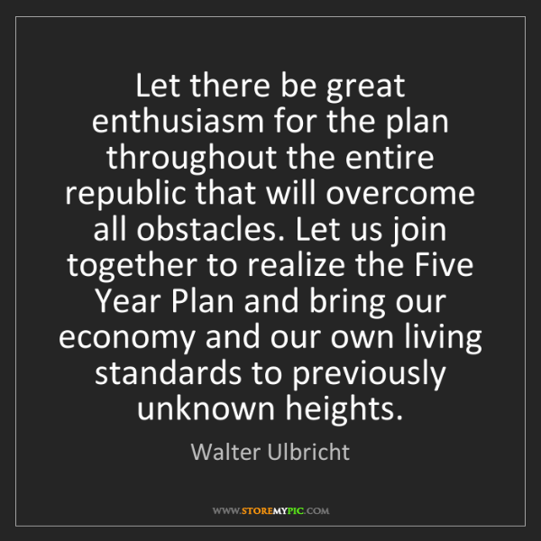 Walter Ulbricht: Let there be great enthusiasm for the plan throughout...