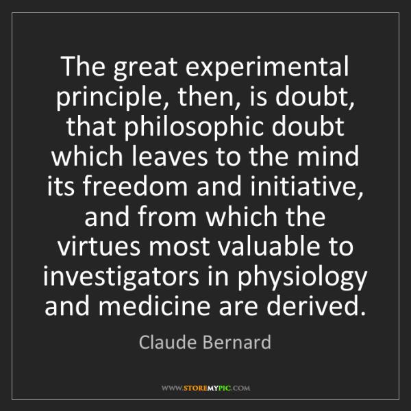 Claude Bernard: The great experimental principle, then, is doubt, that...