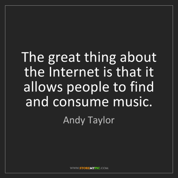 Andy Taylor: The great thing about the Internet is that it allows...
