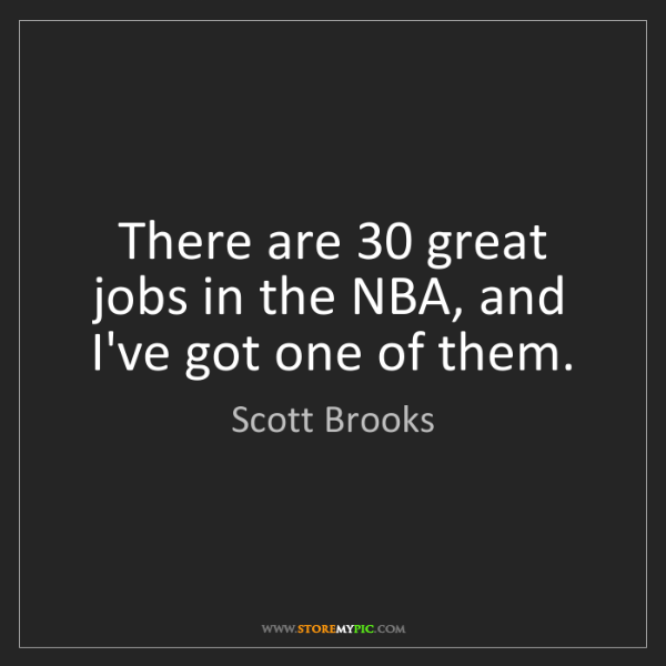 Scott Brooks: There are 30 great jobs in the NBA, and I've got one...