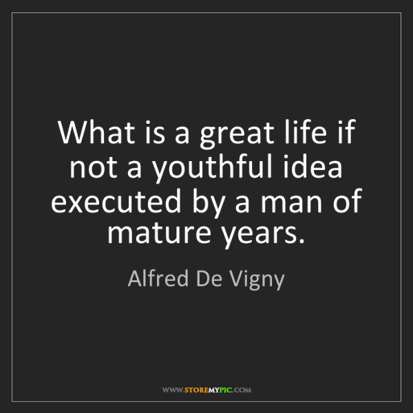 Alfred De Vigny: What is a great life if not a youthful idea executed...