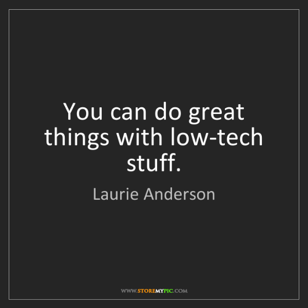 Laurie Anderson: You can do great things with low-tech stuff.