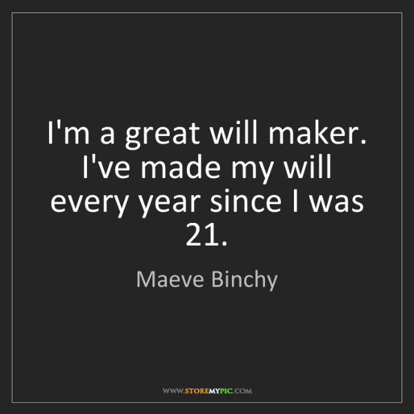 Maeve Binchy: I'm a great will maker. I've made my will every year...