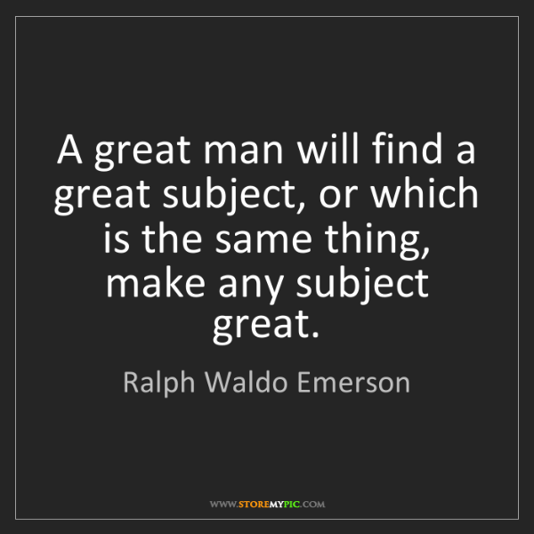 Ralph Waldo Emerson: A great man will find a great subject, or which is the...