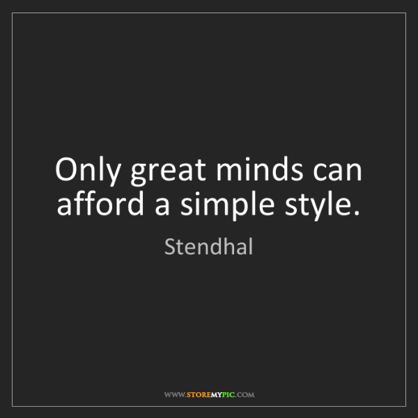 Stendhal: Only great minds can afford a simple style.