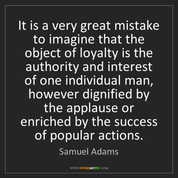 Samuel Adams: It is a very great mistake to imagine that the object...