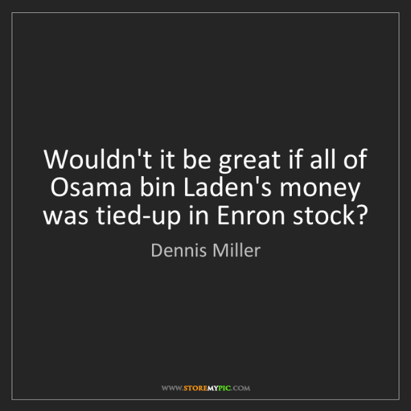 Dennis Miller: Wouldn't it be great if all of Osama bin Laden's money...