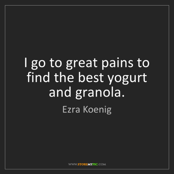 Ezra Koenig: I go to great pains to find the best yogurt and granola.