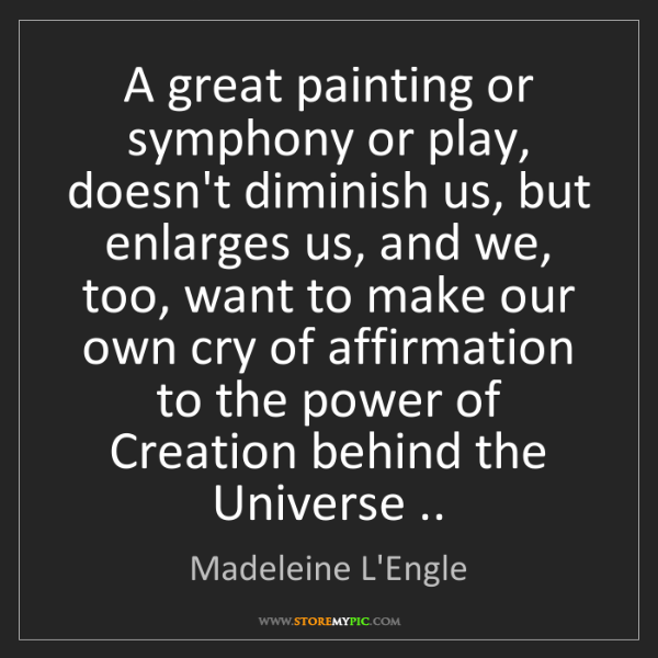Madeleine L'Engle: A great painting or symphony or play, doesn't diminish...