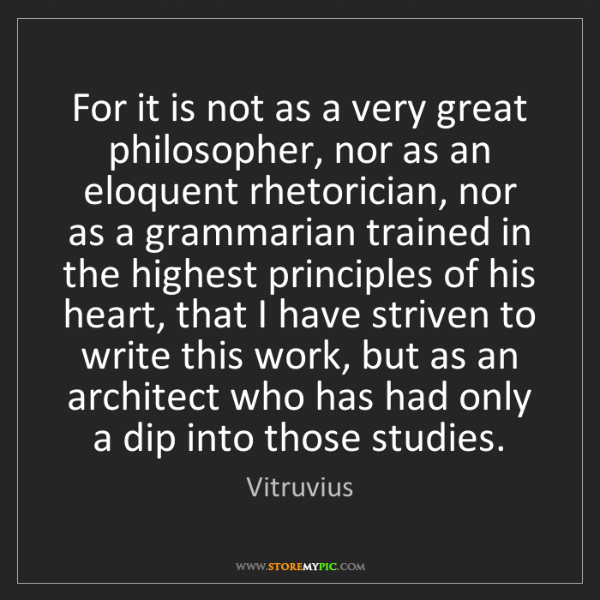 Vitruvius: For it is not as a very great philosopher, nor as an...