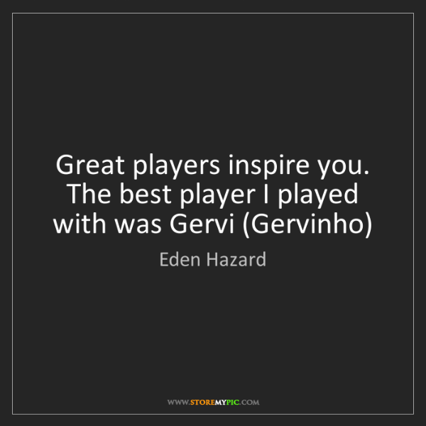 Eden Hazard: Great players inspire you. The best player I played with...
