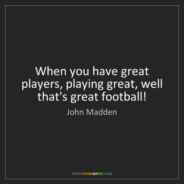 John Madden: When you have great players, playing great, well that's...
