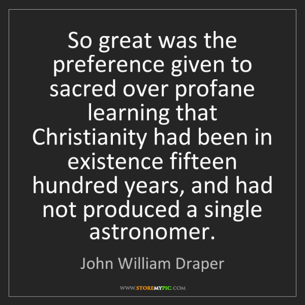 John William Draper: So great was the preference given to sacred over profane...