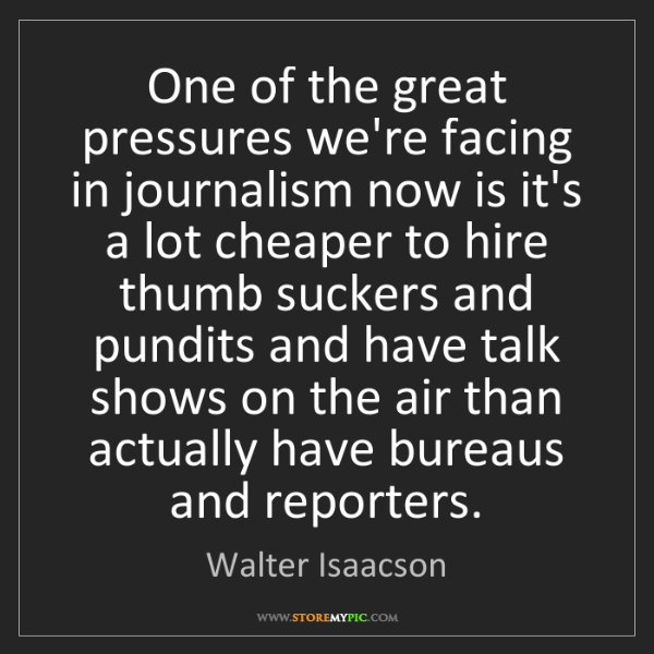 Walter Isaacson: One of the great pressures we're facing in journalism...