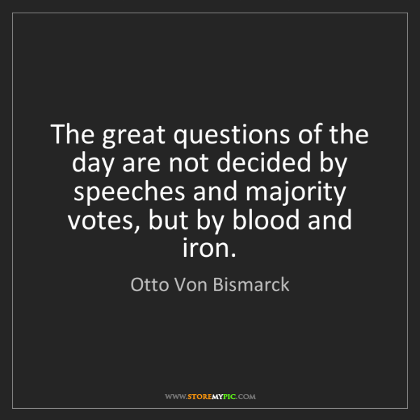 Otto Von Bismarck: The great questions of the day are not decided by speeches...