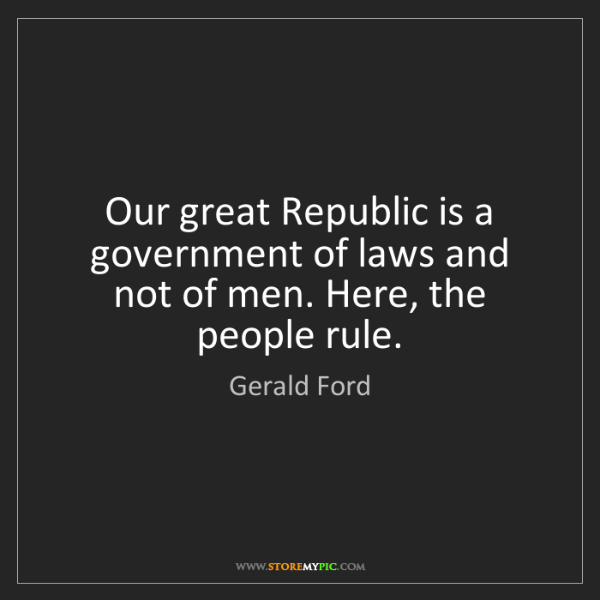 Gerald Ford: Our great Republic is a government of laws and not of...