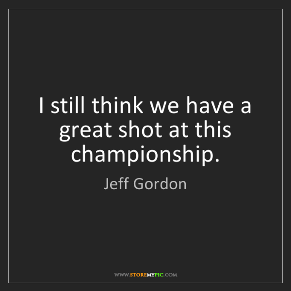 Jeff Gordon: I still think we have a great shot at this championship.