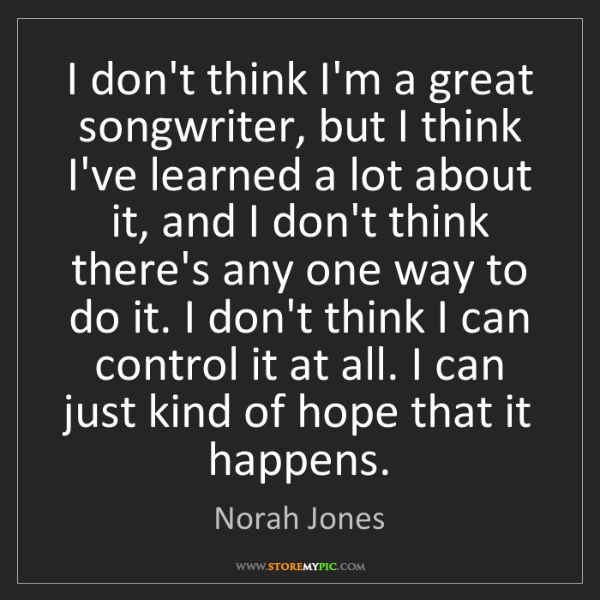 Norah Jones: I don't think I'm a great songwriter, but I think I've...