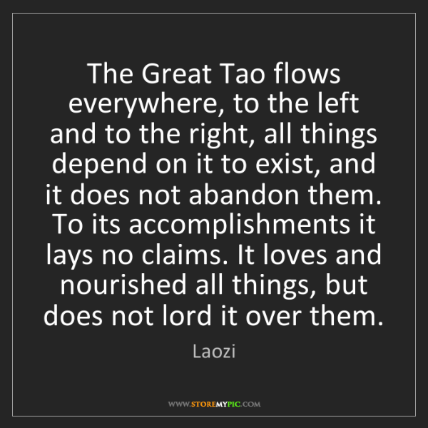 Laozi: The Great Tao flows everywhere, to the left and to the...