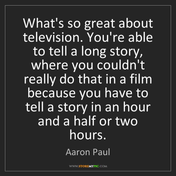 Aaron Paul: What's so great about television. You're able to tell...