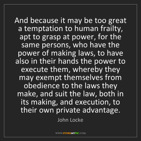 John Locke: And because it may be too great a temptation to human...