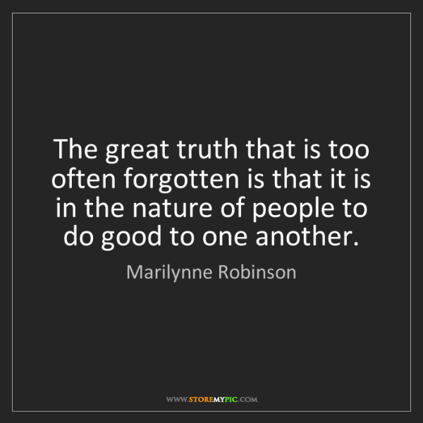 Marilynne Robinson: The great truth that is too often forgotten is that it...