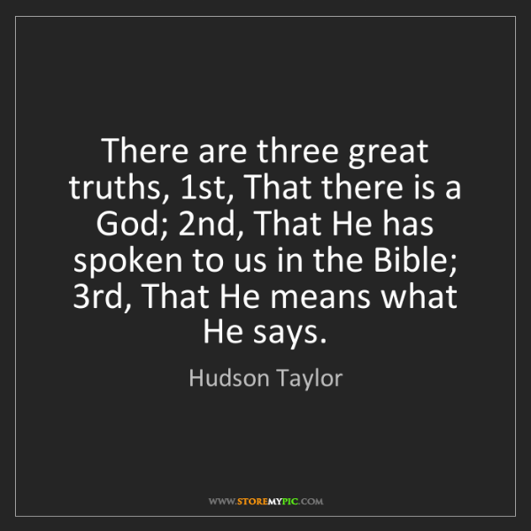 Hudson Taylor: There are three great truths, 1st, That there is a God;...